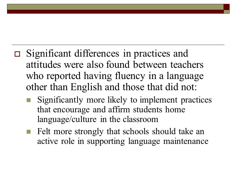  Significant differences in practices and attitudes were also found between teachers who reported having fluency in a language other than English and those that did not: Significantly more likely to implement practices that encourage and affirm students home language/culture in the classroom Felt more strongly that schools should take an active role in supporting language maintenance