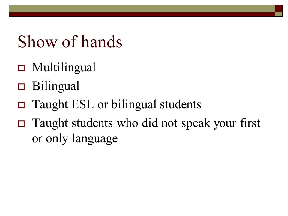 Show of hands  Multilingual  Bilingual  Taught ESL or bilingual students  Taught students who did not speak your first or only language