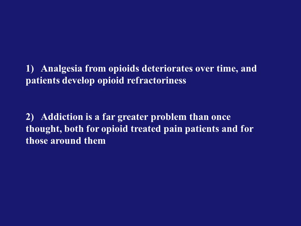 1)Analgesia from opioids deteriorates over time, and patients develop opioid refractoriness 2)Addiction is a far greater problem than once thought, both for opioid treated pain patients and for those around them