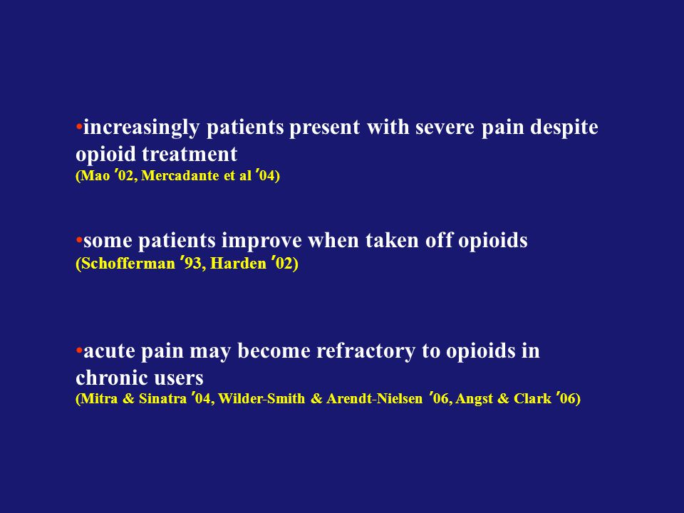 increasingly patients present with severe pain despite opioid treatment (Mao '02, Mercadante et al '04) some patients improve when taken off opioids (Schofferman '93, Harden '02) acute pain may become refractory to opioids in chronic users (Mitra & Sinatra '04, Wilder-Smith & Arendt-Nielsen '06, Angst & Clark '06)