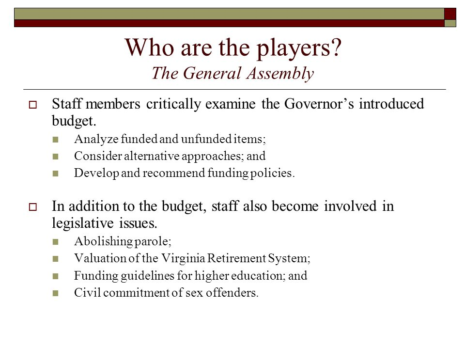 Who are the players? The General Assembly  Staff members critically examine the Governor's introduced budget. Analyze funded and unfunded items; Cons