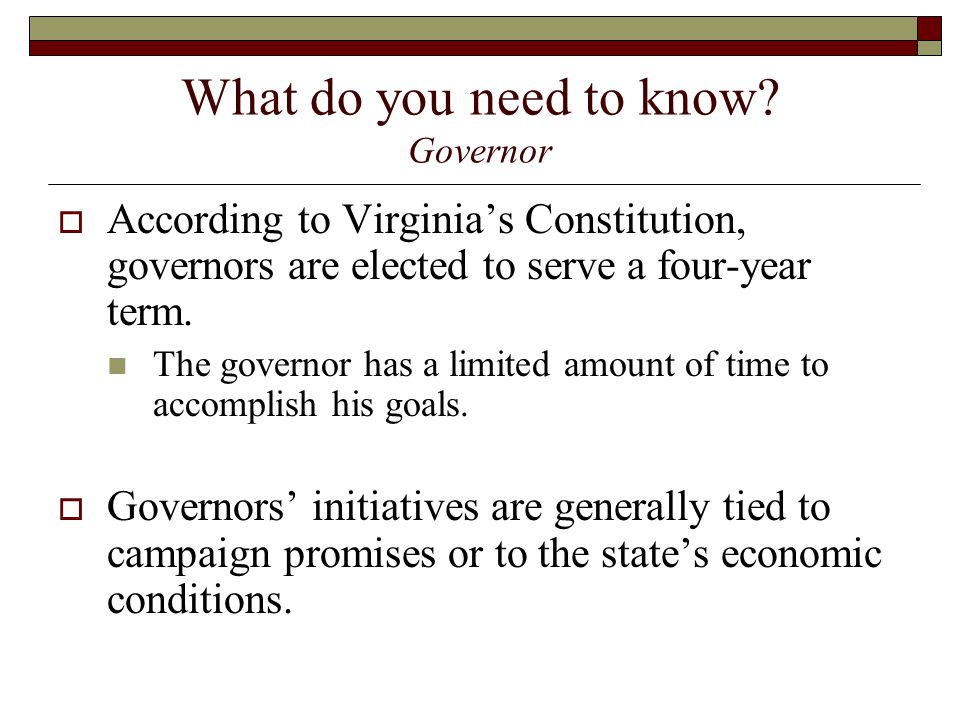 What do you need to know? Governor  According to Virginia's Constitution, governors are elected to serve a four-year term. The governor has a limited