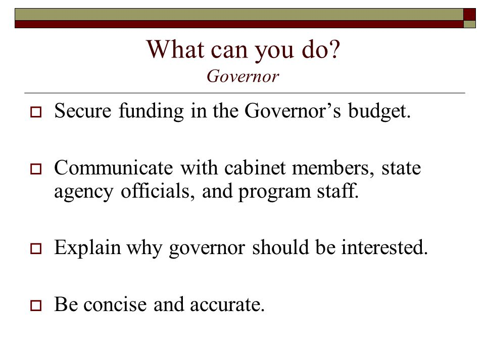 What can you do. Governor  Secure funding in the Governor's budget.