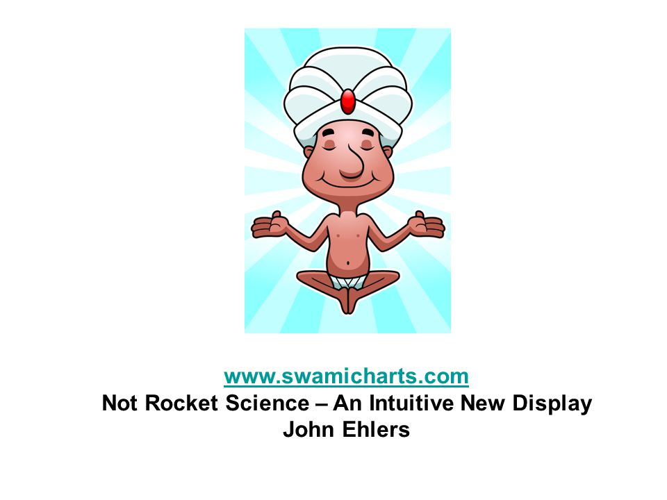 www.swamicharts.com Not Rocket Science – An Intuitive New Display John Ehlers