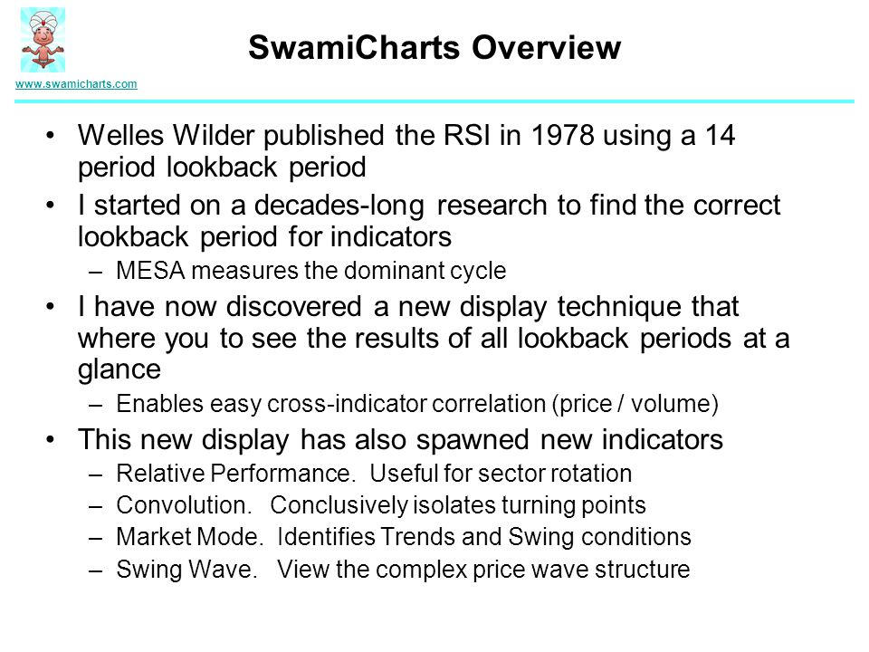 Welles Wilder published the RSI in 1978 using a 14 period lookback period I started on a decades-long research to find the correct lookback period for indicators –MESA measures the dominant cycle I have now discovered a new display technique that where you to see the results of all lookback periods at a glance –Enables easy cross-indicator correlation (price / volume) This new display has also spawned new indicators –Relative Performance.