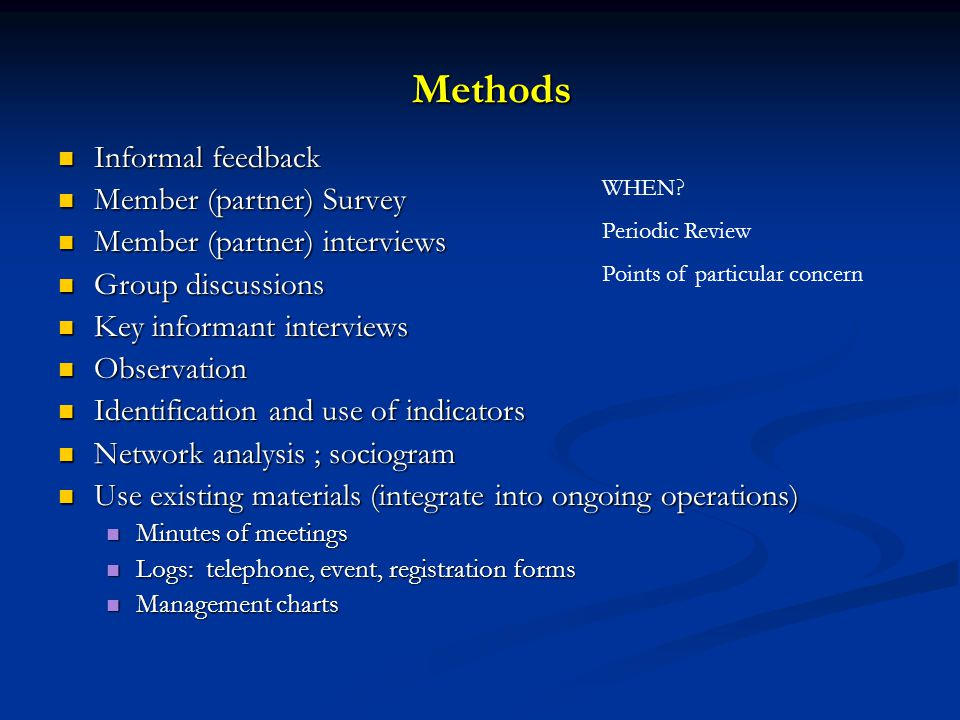 Methods Informal feedback Informal feedback Member (partner) Survey Member (partner) Survey Member (partner) interviews Member (partner) interviews Group discussions Group discussions Key informant interviews Key informant interviews Observation Observation Identification and use of indicators Identification and use of indicators Network analysis ; sociogram Network analysis ; sociogram Use existing materials (integrate into ongoing operations) Use existing materials (integrate into ongoing operations) Minutes of meetings Minutes of meetings Logs: telephone, event, registration forms Logs: telephone, event, registration forms Management charts Management charts WHEN.