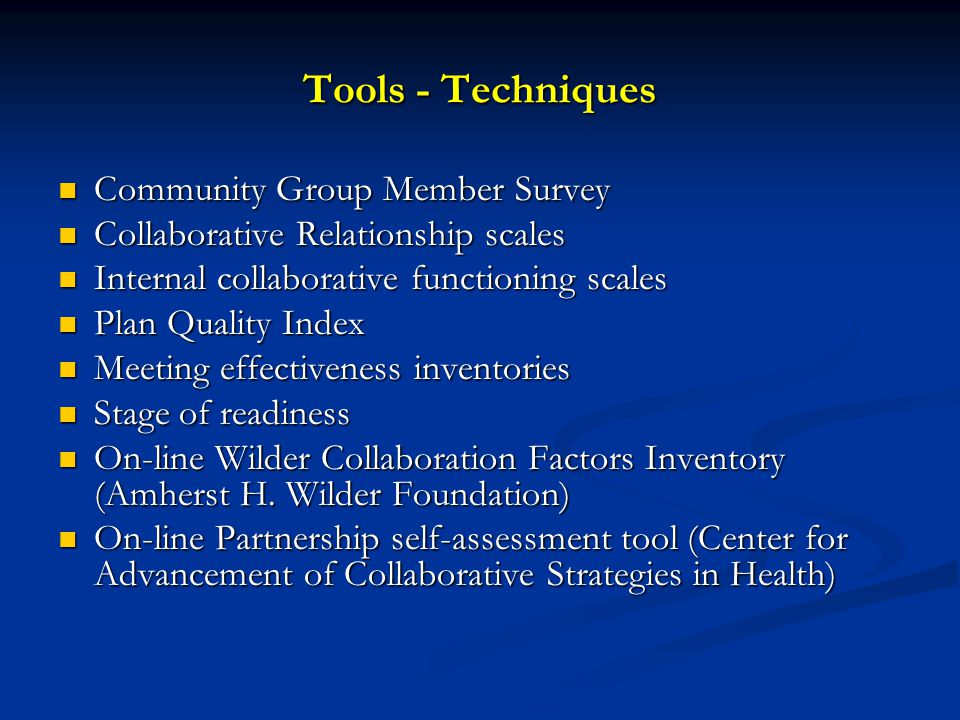 Tools - Techniques Community Group Member Survey Community Group Member Survey Collaborative Relationship scales Collaborative Relationship scales Internal collaborative functioning scales Internal collaborative functioning scales Plan Quality Index Plan Quality Index Meeting effectiveness inventories Meeting effectiveness inventories Stage of readiness Stage of readiness On-line Wilder Collaboration Factors Inventory (Amherst H.