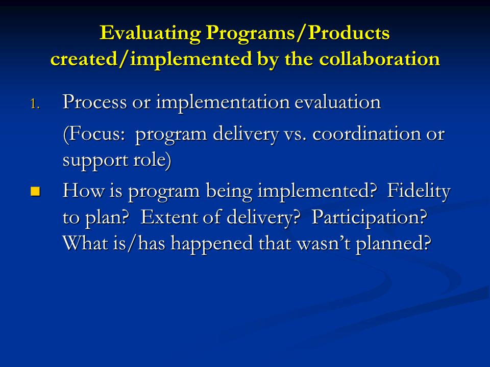 Evaluating Programs/Products created/implemented by the collaboration 1. Process or implementation evaluation (Focus: program delivery vs. coordinatio