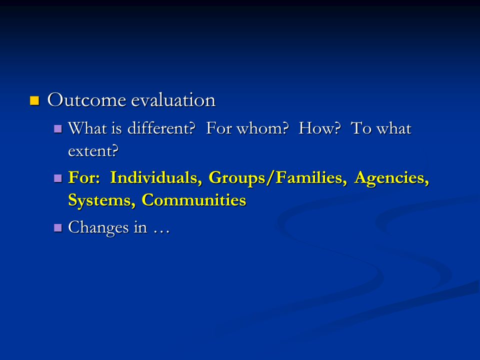 Outcome evaluation Outcome evaluation What is different? For whom? How? To what extent? What is different? For whom? How? To what extent? For: Individ
