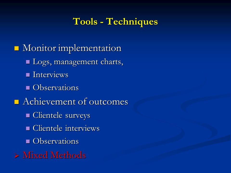 Tools - Techniques Monitor implementation Monitor implementation Logs, management charts, Logs, management charts, Interviews Interviews Observations Observations Achievement of outcomes Achievement of outcomes Clientele surveys Clientele surveys Clientele interviews Clientele interviews Observations Observations  Mixed Methods