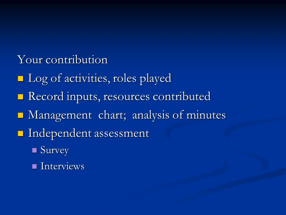 Your contribution Log of activities, roles played Log of activities, roles played Record inputs, resources contributed Record inputs, resources contributed Management chart; analysis of minutes Management chart; analysis of minutes Independent assessment Independent assessment Survey Survey Interviews Interviews