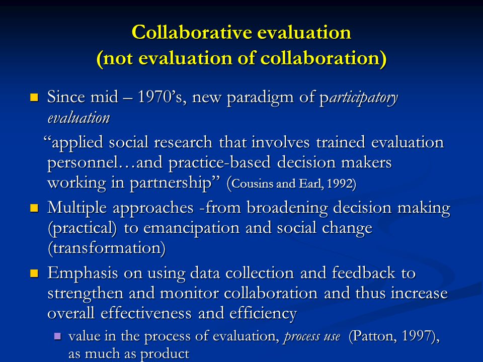 Collaborative evaluation (not evaluation of collaboration) Since mid – 1970's, new paradigm of participatory evaluation Since mid – 1970's, new paradigm of participatory evaluation applied social research that involves trained evaluation personnel…and practice-based decision makers working in partnership ( Cousins and Earl, 1992) applied social research that involves trained evaluation personnel…and practice-based decision makers working in partnership ( Cousins and Earl, 1992) Multiple approaches -from broadening decision making (practical) to emancipation and social change (transformation) Multiple approaches -from broadening decision making (practical) to emancipation and social change (transformation) Emphasis on using data collection and feedback to strengthen and monitor collaboration and thus increase overall effectiveness and efficiency Emphasis on using data collection and feedback to strengthen and monitor collaboration and thus increase overall effectiveness and efficiency value in the process of evaluation, process use (Patton, 1997), as much as product value in the process of evaluation, process use (Patton, 1997), as much as product