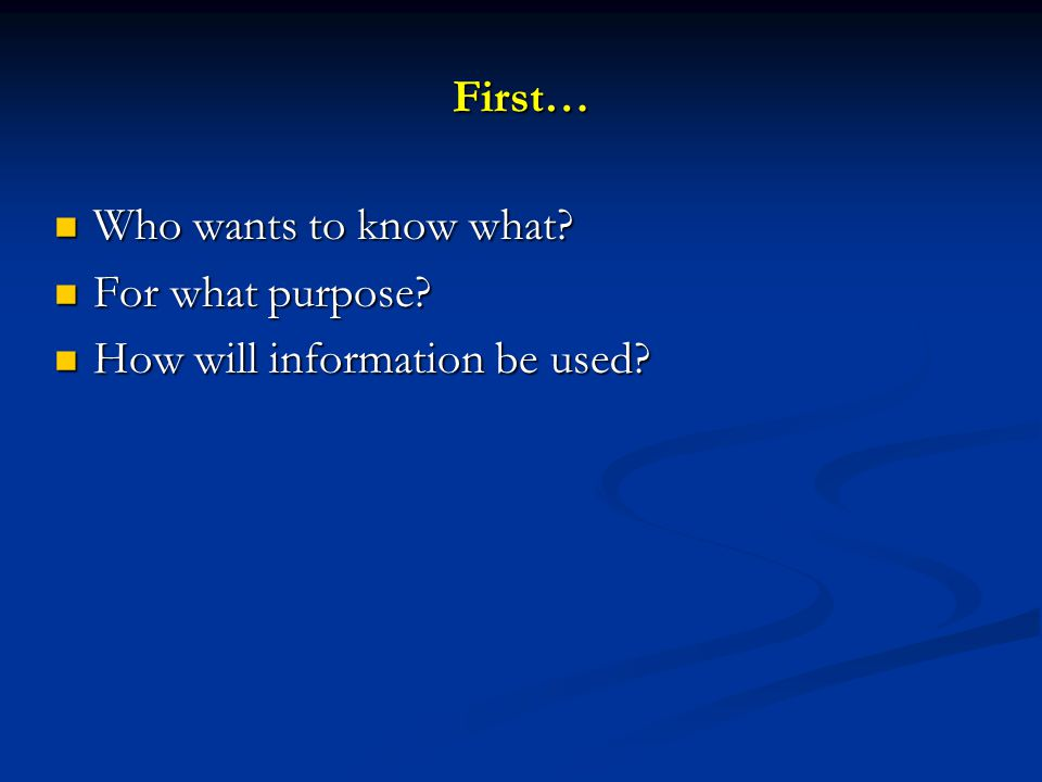 First… Who wants to know what? Who wants to know what? For what purpose? For what purpose? How will information be used? How will information be used?