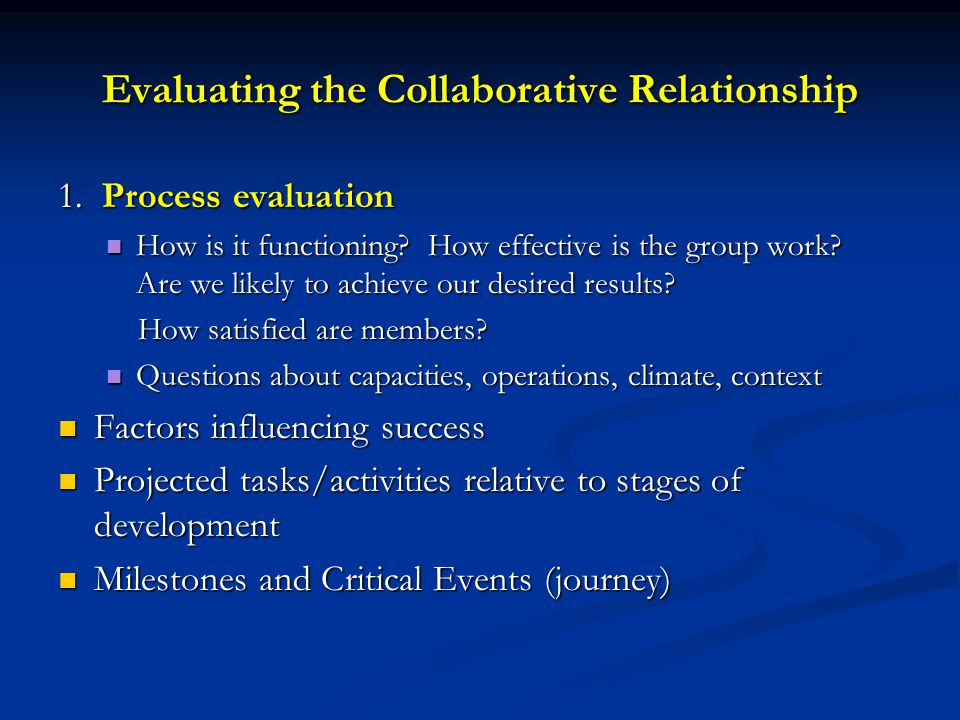 Evaluating the Collaborative Relationship 1. Process evaluation How is it functioning? How effective is the group work? Are we likely to achieve our d