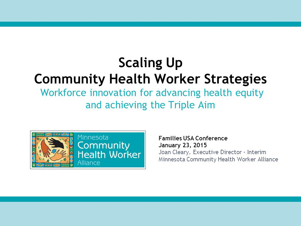 Families USA Conference January 23, 2015 Joan Cleary, Executive Director - Interim Minnesota Community Health Worker Alliance Scaling Up Community Health Worker Strategies Workforce innovation for advancing health equity and achieving the Triple Aim