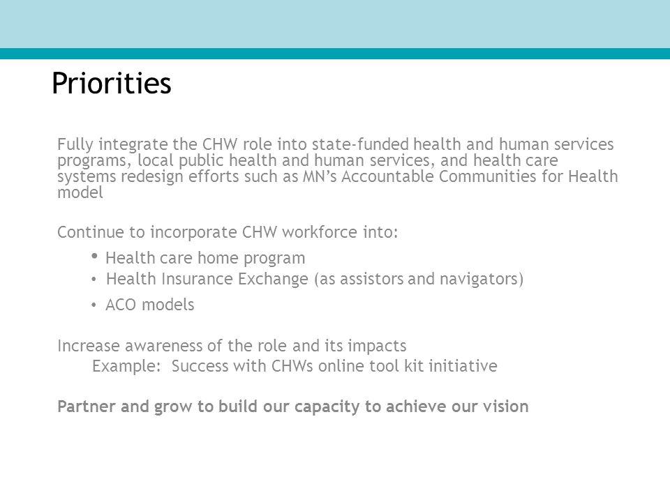 Priorities Fully integrate the CHW role into state-funded health and human services programs, local public health and human services, and health care systems redesign efforts such as MN's Accountable Communities for Health model Continue to incorporate CHW workforce into: Health care home program Health Insurance Exchange (as assistors and navigators) ACO models Increase awareness of the role and its impacts Example: Success with CHWs online tool kit initiative Partner and grow to build our capacity to achieve our vision