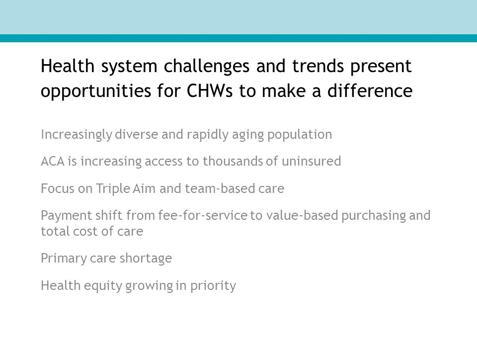 Health system challenges and trends present opportunities for CHWs to make a difference Increasingly diverse and rapidly aging population ACA is increasing access to thousands of uninsured Focus on Triple Aim and team-based care Payment shift from fee-for-service to value-based purchasing and total cost of care Primary care shortage Health equity growing in priority