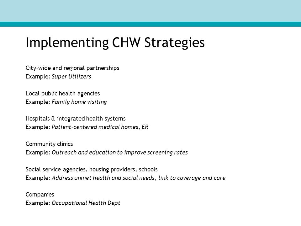 Implementing CHW Strategies City-wide and regional partnerships Example: Super Utilizers Local public health agencies Example: Family home visiting Hospitals & integrated health systems Example: Patient-centered medical homes, ER Community clinics Example: Outreach and education to improve screening rates Social service agencies, housing providers, schools Example: Address unmet health and social needs, link to coverage and care Companies Example: Occupational Health Dept
