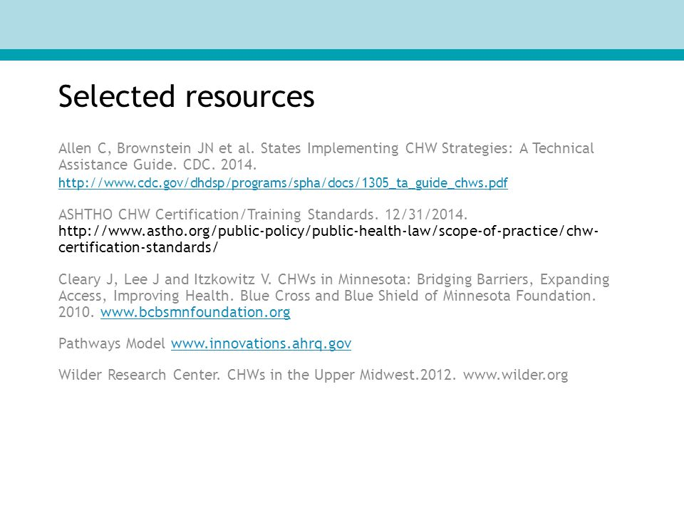 Selected resources Allen C, Brownstein JN et al. States Implementing CHW Strategies: A Technical Assistance Guide. CDC. 2014. http://www.cdc.gov/dhdsp