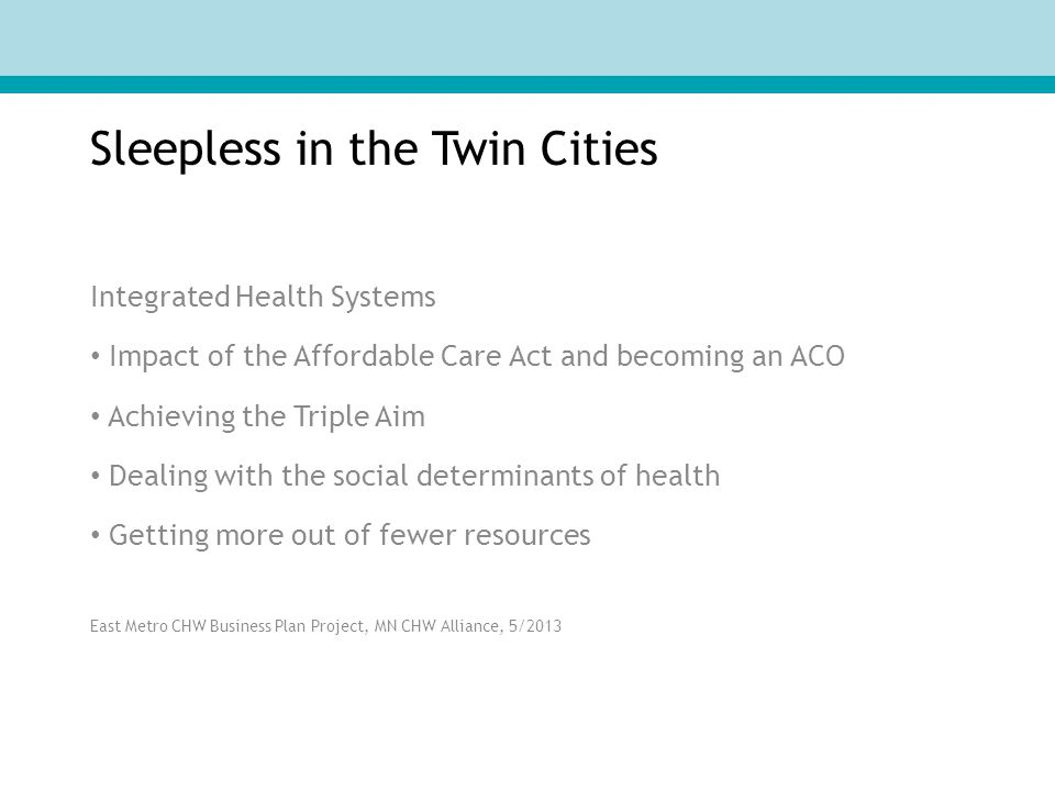 Sleepless in the Twin Cities Integrated Health Systems Impact of the Affordable Care Act and becoming an ACO Achieving the Triple Aim Dealing with the social determinants of health Getting more out of fewer resources East Metro CHW Business Plan Project, MN CHW Alliance, 5/2013
