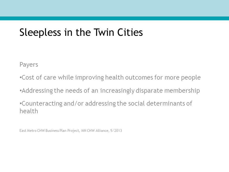 Sleepless in the Twin Cities Payers Cost of care while improving health outcomes for more people Addressing the needs of an increasingly disparate membership Counteracting and/or addressing the social determinants of health East Metro CHW Business Plan Project, MN CHW Alliance, 5/2013