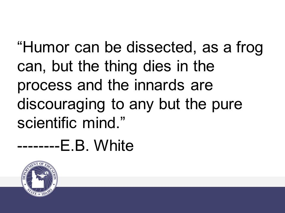 Humor can be dissected, as a frog can, but the thing dies in the process and the innards are discouraging to any but the pure scientific mind. --------E.B.