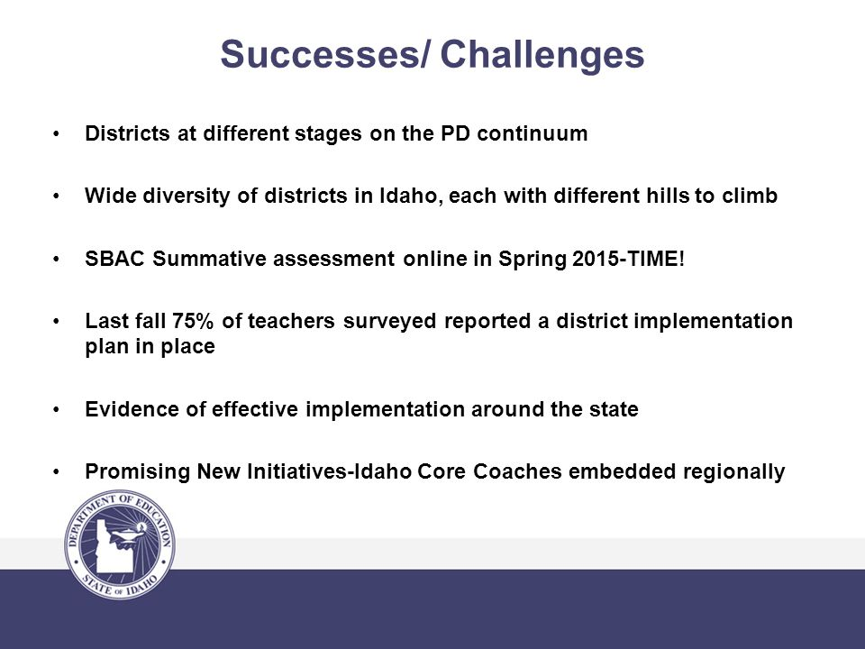 Successes/ Challenges Districts at different stages on the PD continuum Wide diversity of districts in Idaho, each with different hills to climb SBAC Summative assessment online in Spring 2015-TIME.