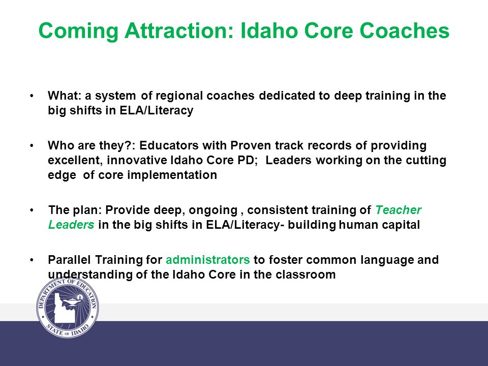 Coming Attraction: Idaho Core Coaches What: a system of regional coaches dedicated to deep training in the big shifts in ELA/Literacy Who are they : Educators with Proven track records of providing excellent, innovative Idaho Core PD; Leaders working on the cutting edge of core implementation The plan: Provide deep, ongoing, consistent training of Teacher Leaders in the big shifts in ELA/Literacy- building human capital Parallel Training for administrators to foster common language and understanding of the Idaho Core in the classroom