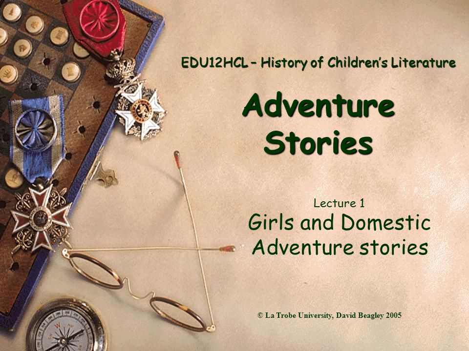EDU12HCL – History of Children's Literature Adventure Stories Lecture 1 Girls and Domestic Adventure stories © La Trobe University, David Beagley 2005