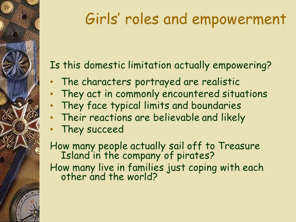 Girls' roles and empowerment Is this domestic limitation actually empowering? The characters portrayed are realistic They act in commonly encountered