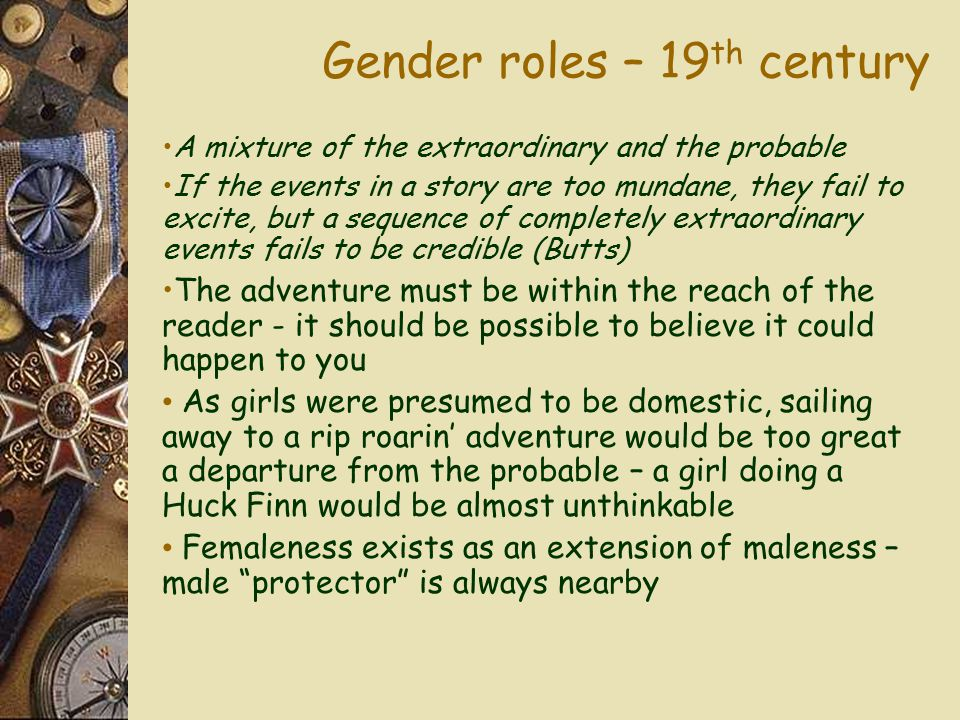 Gender roles – 19 th century A mixture of the extraordinary and the probable If the events in a story are too mundane, they fail to excite, but a sequence of completely extraordinary events fails to be credible (Butts) The adventure must be within the reach of the reader - it should be possible to believe it could happen to you As girls were presumed to be domestic, sailing away to a rip roarin' adventure would be too great a departure from the probable – a girl doing a Huck Finn would be almost unthinkable Femaleness exists as an extension of maleness – male protector is always nearby