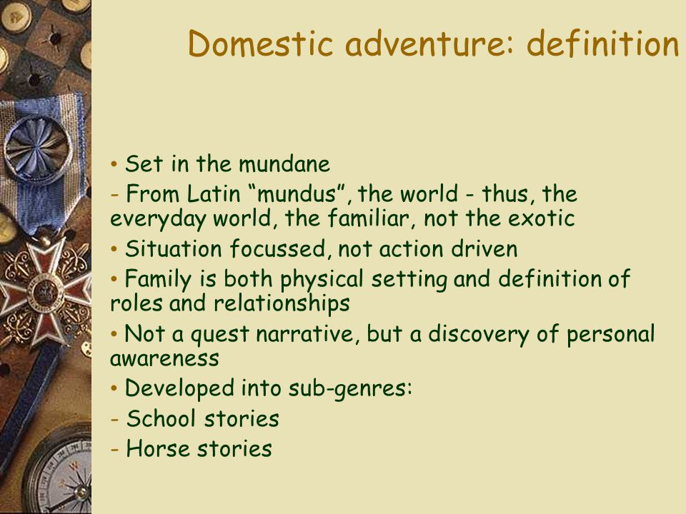 Domestic adventure: definition Set in the mundane - From Latin mundus , the world - thus, the everyday world, the familiar, not the exotic Situation focussed, not action driven Family is both physical setting and definition of roles and relationships Not a quest narrative, but a discovery of personal awareness Developed into sub-genres: - School stories - Horse stories
