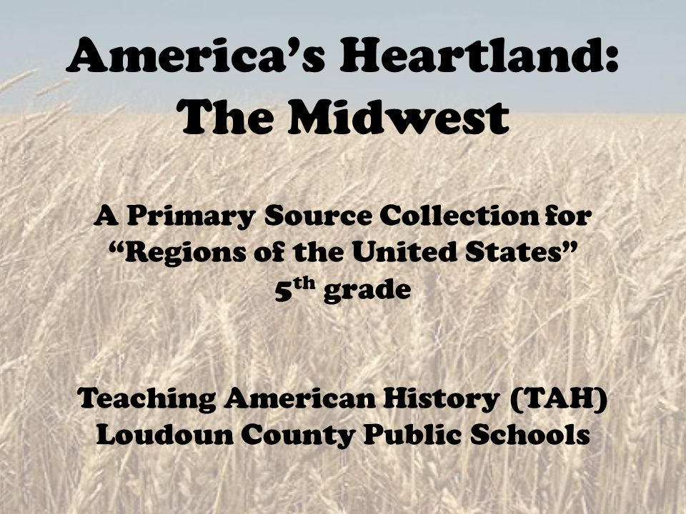 "America's Heartland: The Midwest A Primary Source Collection for ""Regions of the United States"" 5 th grade Teaching American History (TAH) Loudoun Cou"