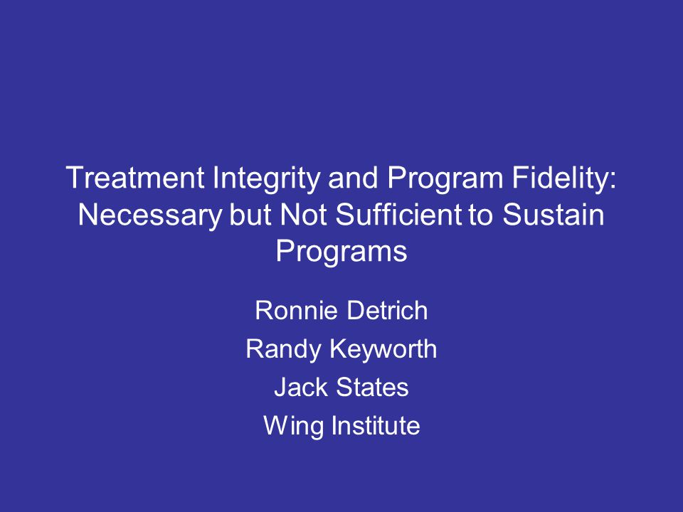 Treatment Integrity and Program Fidelity: Necessary but Not Sufficient to Sustain Programs Ronnie Detrich Randy Keyworth Jack States Wing Institute
