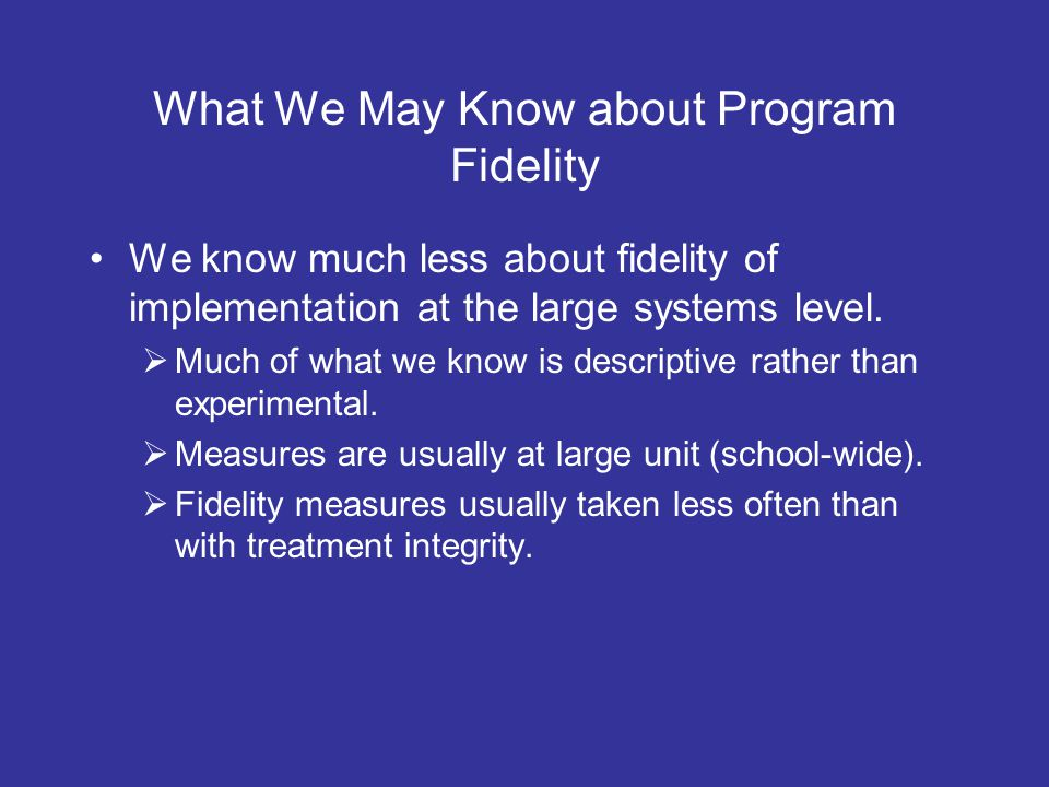 What We May Know about Program Fidelity We know much less about fidelity of implementation at the large systems level.