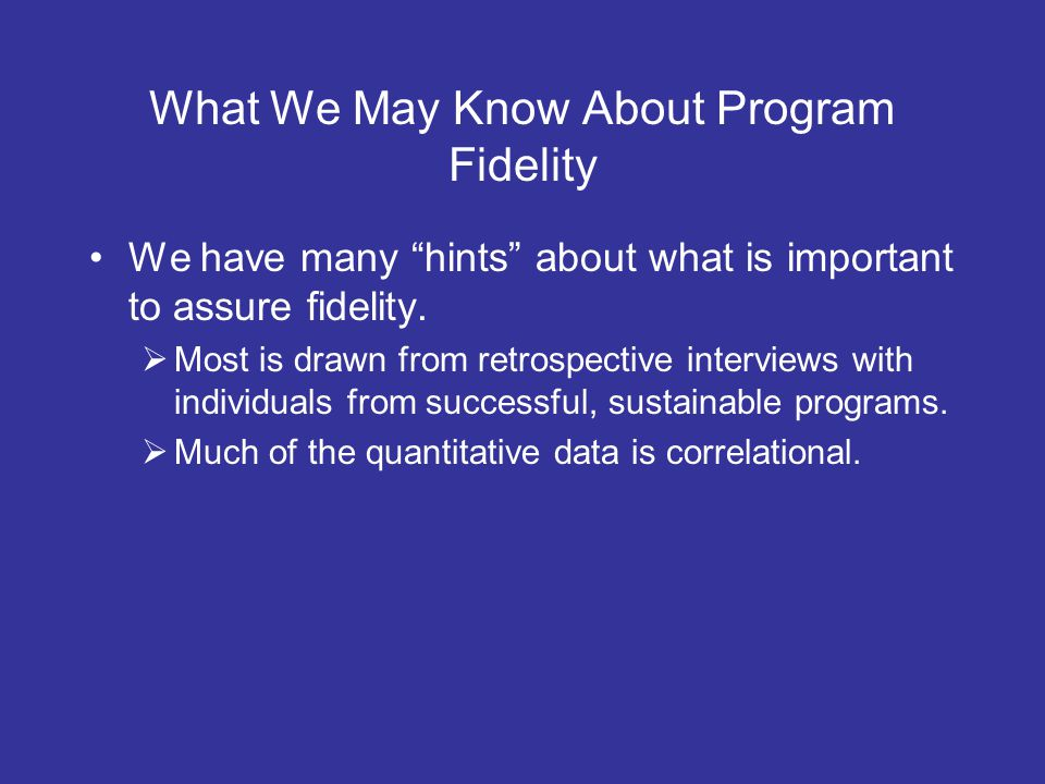What We May Know About Program Fidelity We have many hints about what is important to assure fidelity.