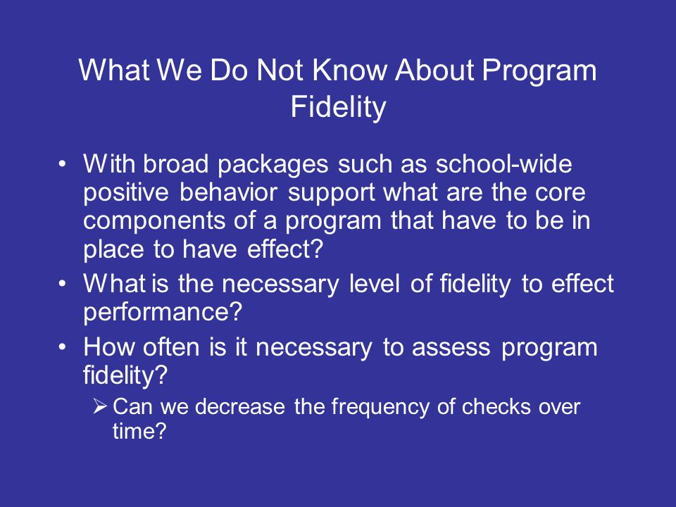 What We Do Not Know About Program Fidelity With broad packages such as school-wide positive behavior support what are the core components of a program that have to be in place to have effect.