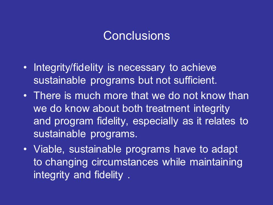 Conclusions Integrity/fidelity is necessary to achieve sustainable programs but not sufficient.