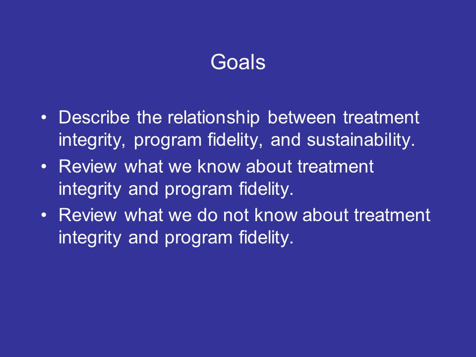 Goals Describe the relationship between treatment integrity, program fidelity, and sustainability.