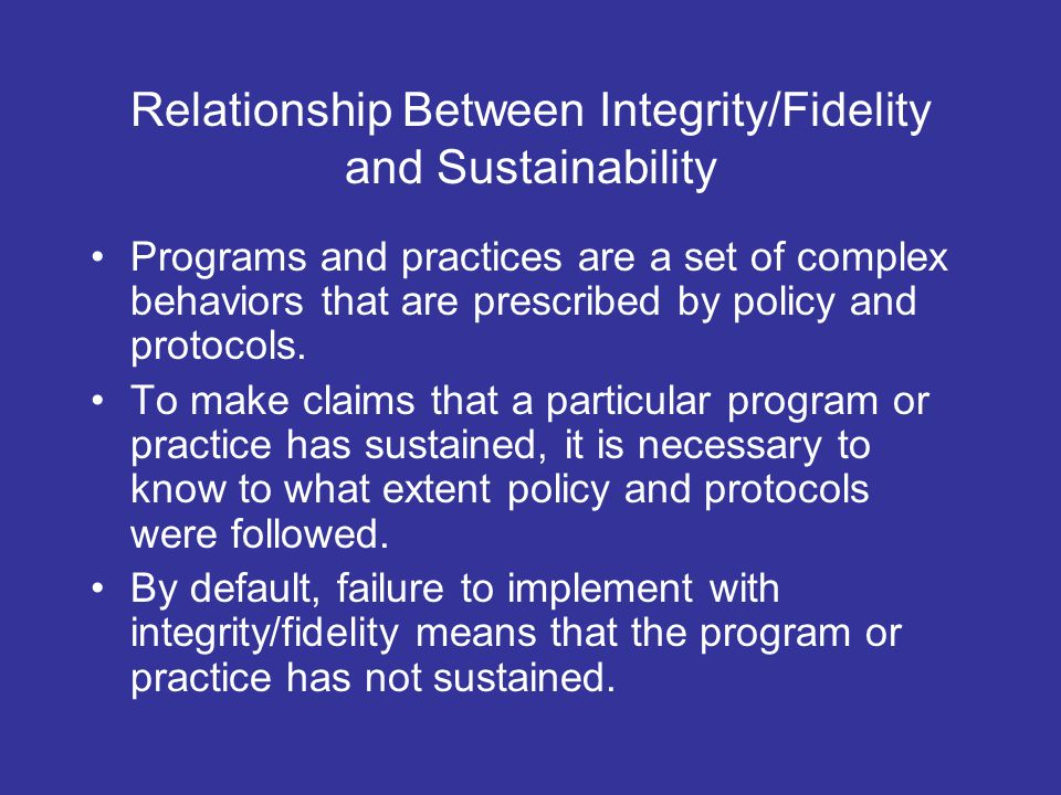 Relationship Between Integrity/Fidelity and Sustainability Programs and practices are a set of complex behaviors that are prescribed by policy and protocols.