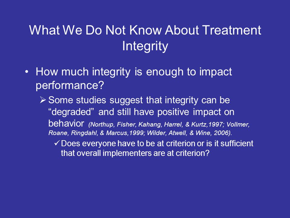What We Do Not Know About Treatment Integrity How much integrity is enough to impact performance.