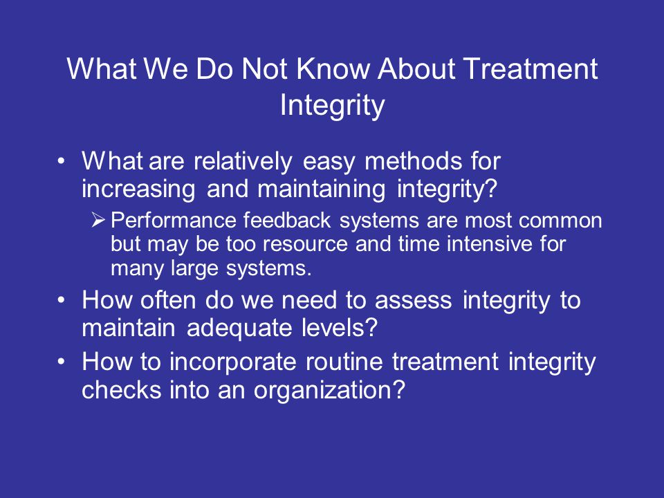What We Do Not Know About Treatment Integrity What are relatively easy methods for increasing and maintaining integrity.