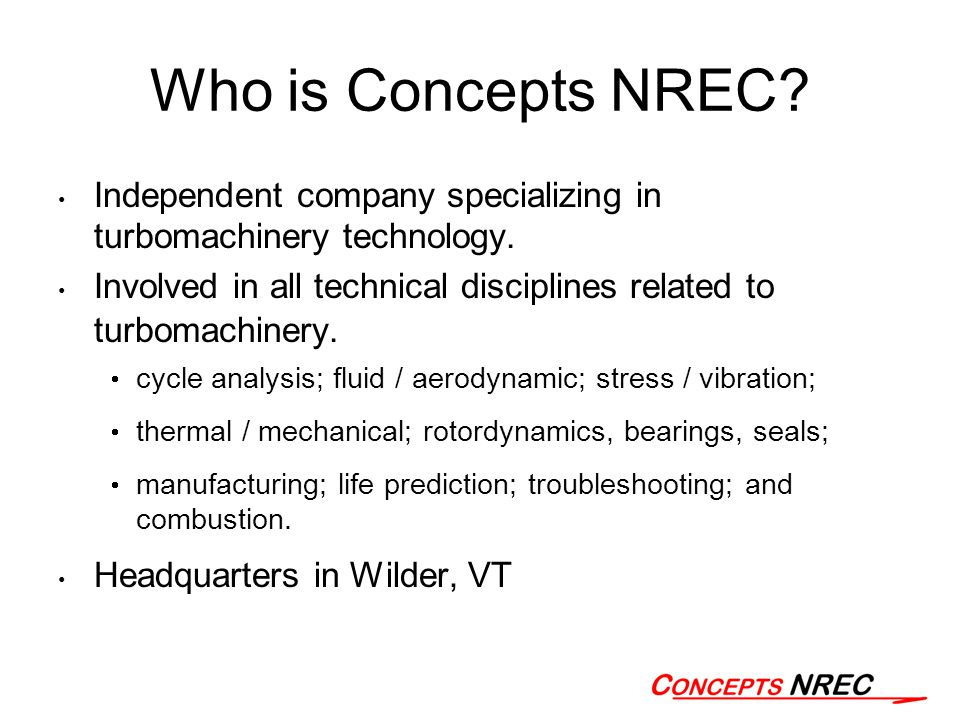 Who is Concepts NREC? Independent company specializing in turbomachinery technology. Involved in all technical disciplines related to turbomachinery.