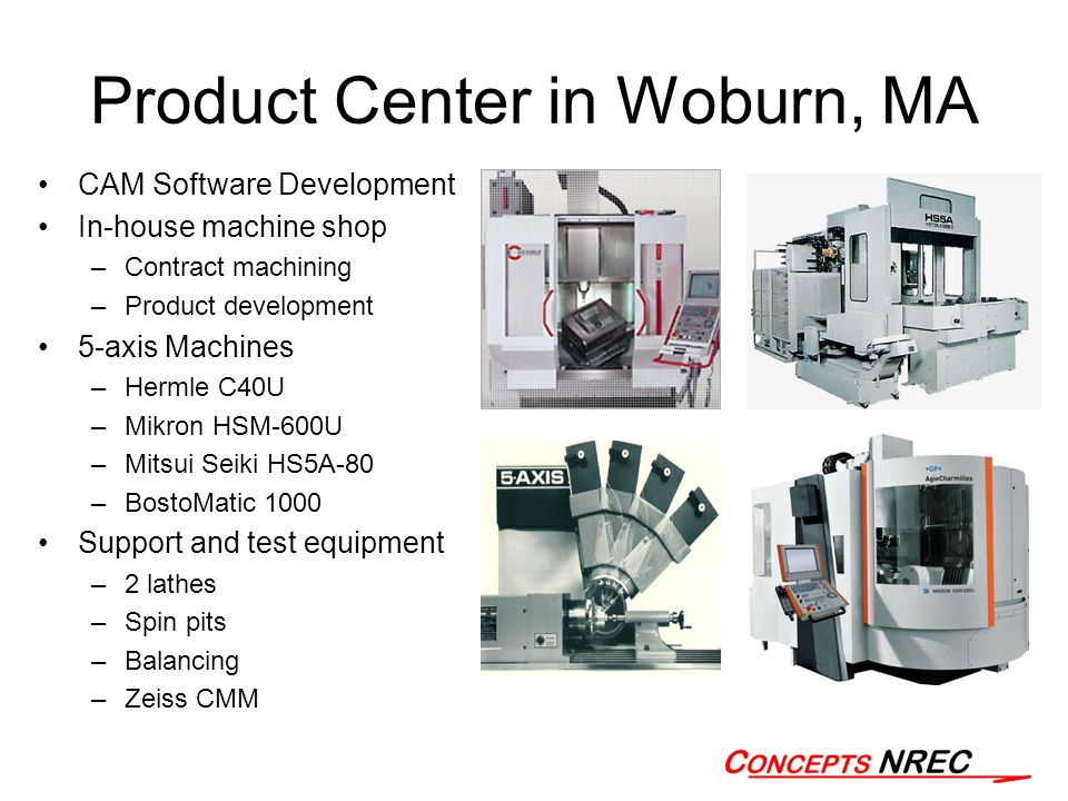 Product Center in Woburn, MA CAM Software Development In-house machine shop –Contract machining –Product development 5-axis Machines –Hermle C40U –Mikron HSM-600U –Mitsui Seiki HS5A-80 –BostoMatic 1000 Support and test equipment –2 lathes –Spin pits –Balancing –Zeiss CMM