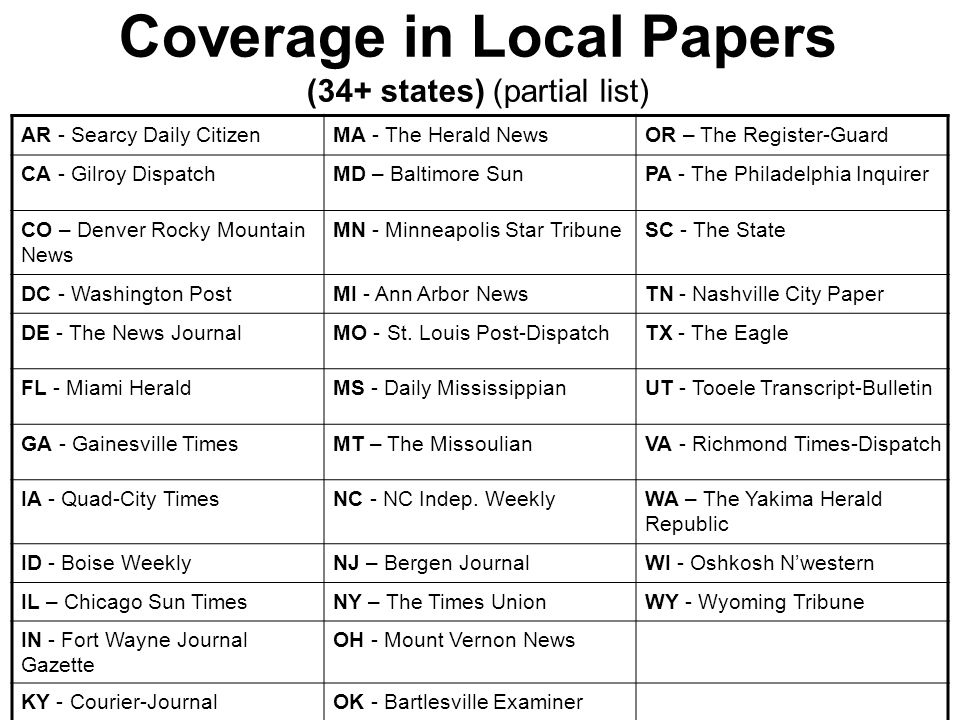 Coverage in Local Papers (34+ states) (partial list) AR - Searcy Daily CitizenMA - The Herald NewsOR – The Register-Guard CA - Gilroy DispatchMD – Baltimore SunPA - The Philadelphia Inquirer CO – Denver Rocky Mountain News MN - Minneapolis Star TribuneSC - The State DC - Washington PostMI - Ann Arbor NewsTN - Nashville City Paper DE - The News JournalMO - St.