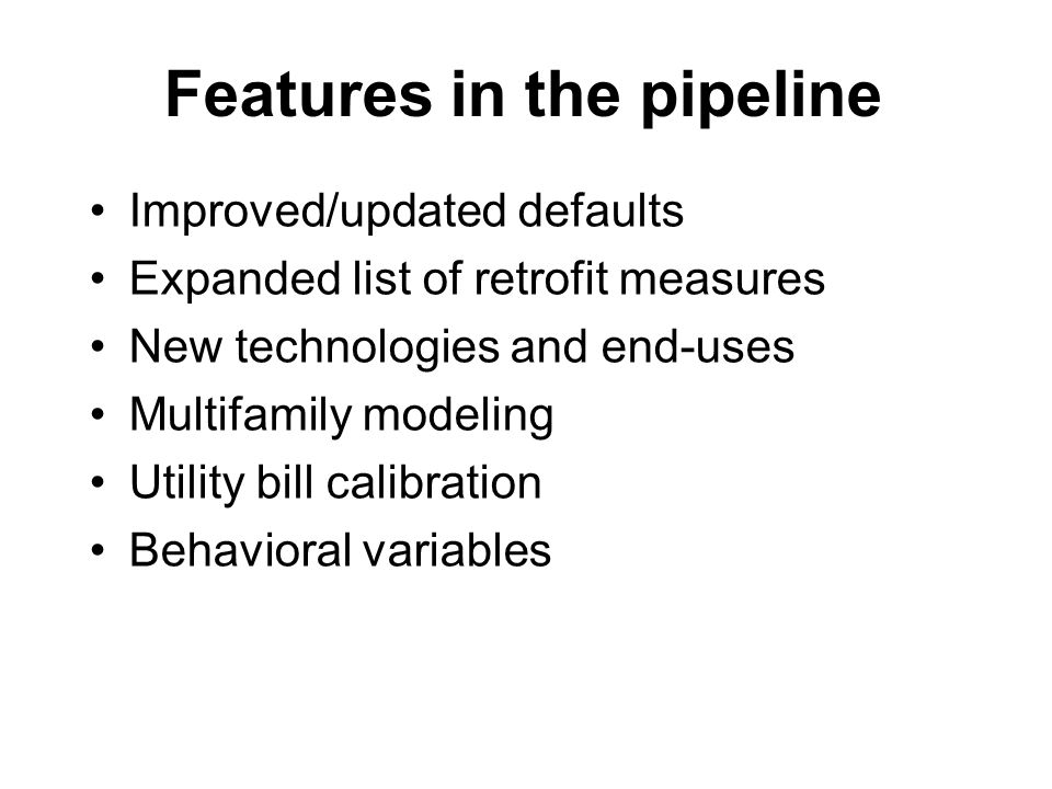 Features in the pipeline Improved/updated defaults Expanded list of retrofit measures New technologies and end-uses Multifamily modeling Utility bill calibration Behavioral variables