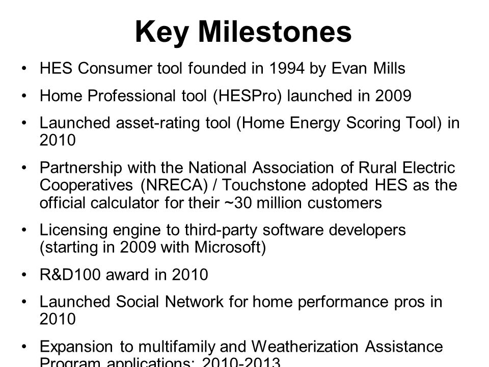 Key Milestones HES Consumer tool founded in 1994 by Evan Mills Home Professional tool (HESPro) launched in 2009 Launched asset-rating tool (Home Energy Scoring Tool) in 2010 Partnership with the National Association of Rural Electric Cooperatives (NRECA) / Touchstone adopted HES as the official calculator for their ~30 million customers Licensing engine to third-party software developers (starting in 2009 with Microsoft) R&D100 award in 2010 Launched Social Network for home performance pros in 2010 Expansion to multifamily and Weatherization Assistance Program applications: 2010-2013