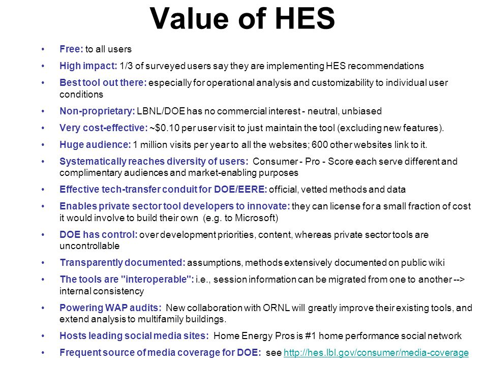 Value of HES Free: to all users High impact: 1/3 of surveyed users say they are implementing HES recommendations Best tool out there: especially for operational analysis and customizability to individual user conditions Non-proprietary: LBNL/DOE has no commercial interest - neutral, unbiased Very cost-effective: ~$0.10 per user visit to just maintain the tool (excluding new features).