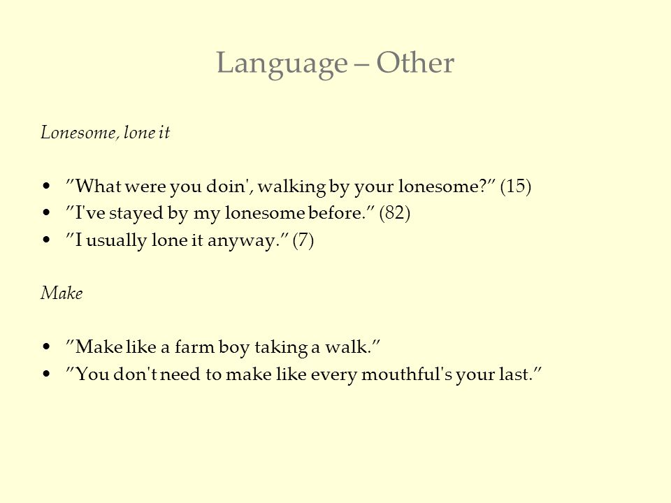 Language – Other Lonesome, lone it What were you doin , walking by your lonesome (15) I ve stayed by my lonesome before. (82) I usually lone it anyway. (7) Make Make like a farm boy taking a walk. You don t need to make like every mouthful s your last.