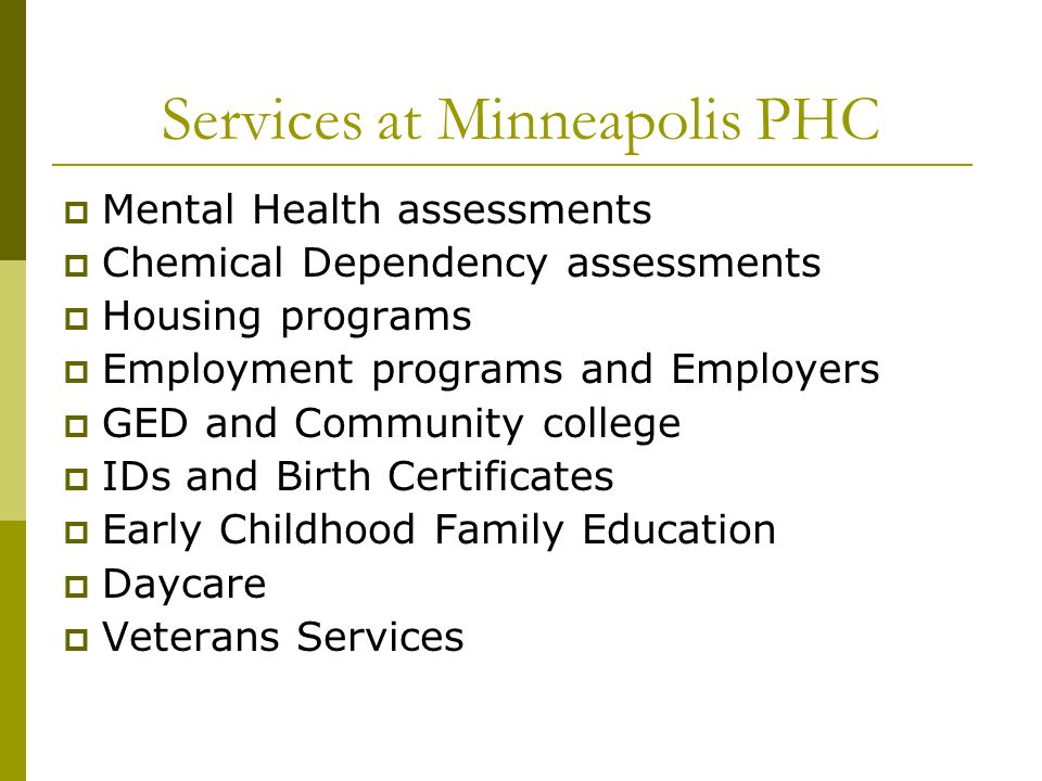 Services at Minneapolis PHC  Mental Health assessments  Chemical Dependency assessments  Housing programs  Employment programs and Employers  GED and Community college  IDs and Birth Certificates  Early Childhood Family Education  Daycare  Veterans Services